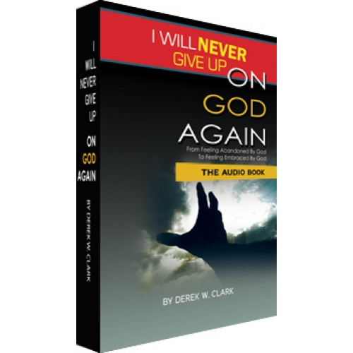 Feeling Abandoned By God? Read Derek Clark's Inspiring Journey. I Will Never Give Up On God Again